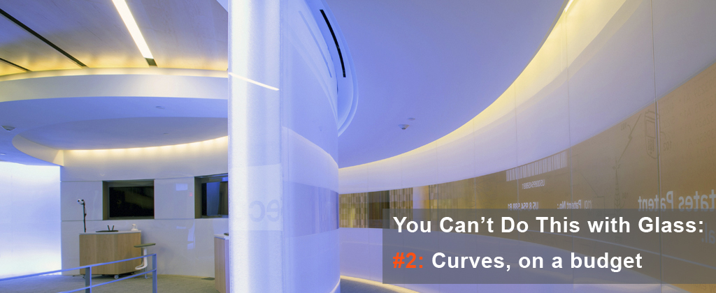 You can achieve custom curves on a budget using Panelite | You can't do this with glass
